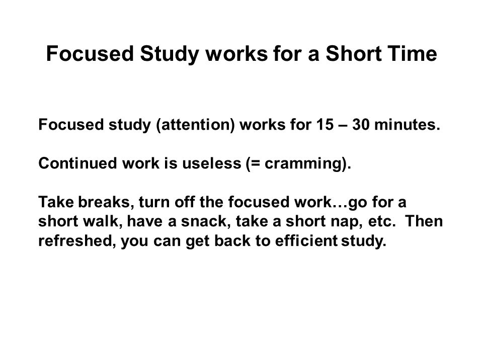 Focused Study works for a Short Time Focused study (attention) works for 15 – 30 minutes.