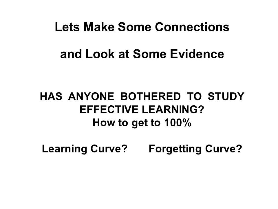 Lets Make Some Connections and Look at Some Evidence HAS ANYONE BOTHERED TO STUDY EFFECTIVE LEARNING.