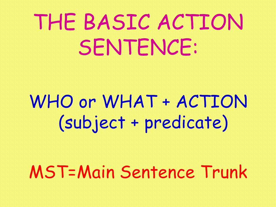 The Basic Action Sentence Subject and Predicate The basic action sentence has two parts: the part that tells: 1.