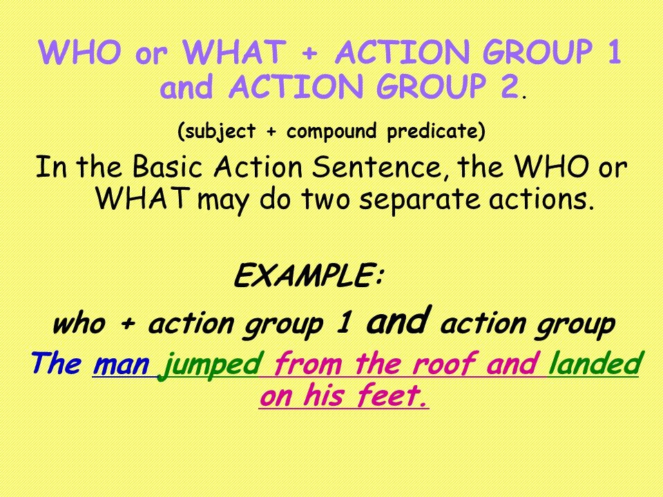 WHO or WHAT + ACTION GROUP 1 and ACTION GROUP 2.