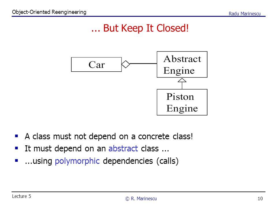 10 Object-Oriented Reengineering © R. Marinescu Lecture 5 Radu Marinescu... But Keep It Closed!  A class must not depend on a concrete class!  It mu