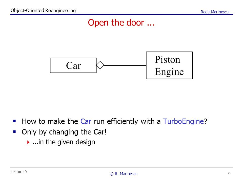 9 Object-Oriented Reengineering © R. Marinescu Lecture 5 Radu Marinescu Open the door...  How to make the Car run efficiently with a TurboEngine?  O