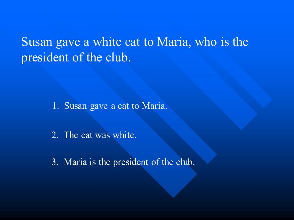 Susan gave a white cat to Maria, who is the president of the club. 1. Susan gave a cat to Maria. 2. The cat was white. 3. Maria is the president of th
