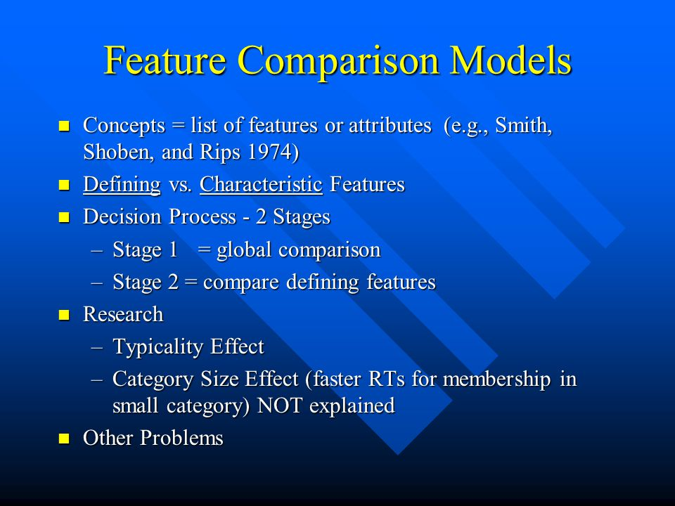 Feature Comparison Models Concepts = list of features or attributes (e.g., Smith, Shoben, and Rips 1974) Concepts = list of features or attributes (e.