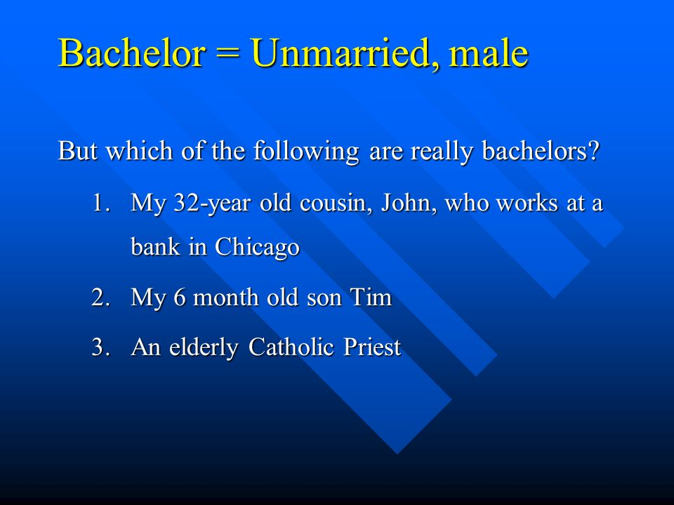 Bachelor = Unmarried, male But which of the following are really bachelors? 1.My 32-year old cousin, John, who works at a bank in Chicago 2.My 6 month