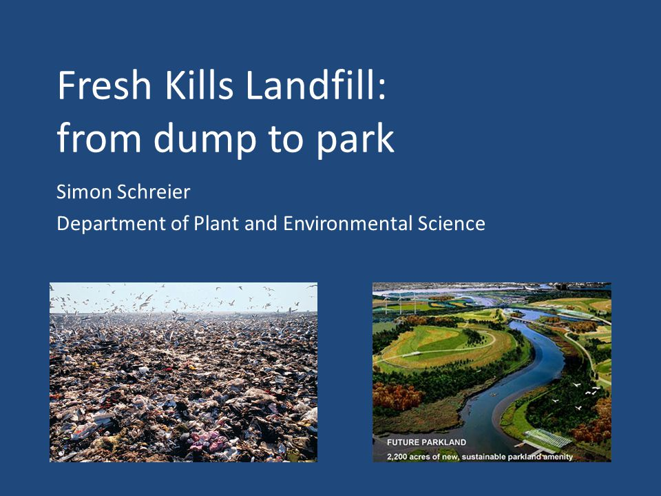 Fresh Kills Landfill: from dump to park Simon Schreier Department of Plant and Environmental Science