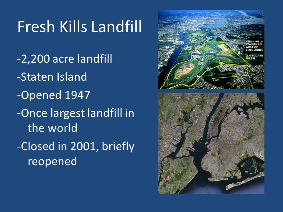Fresh Kills Landfill -2,200 acre landfill -Staten Island -Opened 1947 -Once largest landfill in the world -Closed in 2001, briefly reopened