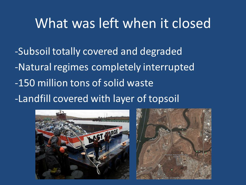 What was left when it closed -Subsoil totally covered and degraded -Natural regimes completely interrupted -150 million tons of solid waste -Landfill covered with layer of topsoil