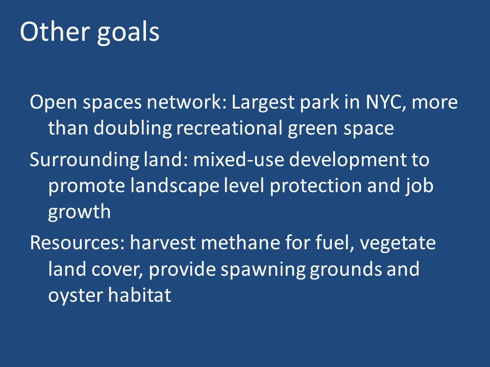 Other goals Open spaces network: Largest park in NYC, more than doubling recreational green space Surrounding land: mixed-use development to promote landscape level protection and job growth Resources: harvest methane for fuel, vegetate land cover, provide spawning grounds and oyster habitat