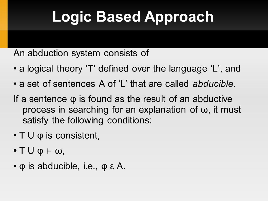 Logic Based Approach An abduction system consists of a logical theory 'T' defined over the language 'L', and a set of sentences A of 'L' that are called abducible.