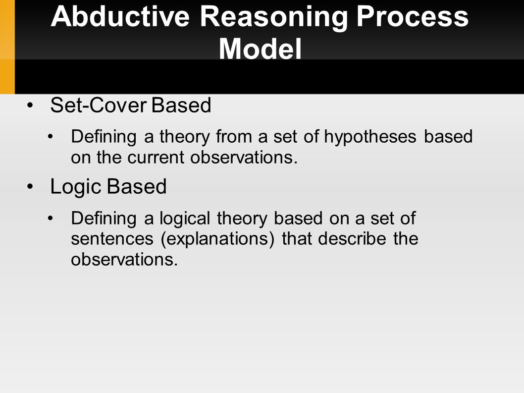 Abductive Reasoning Process Model Set-Cover Based Defining a theory from a set of hypotheses based on the current observations.