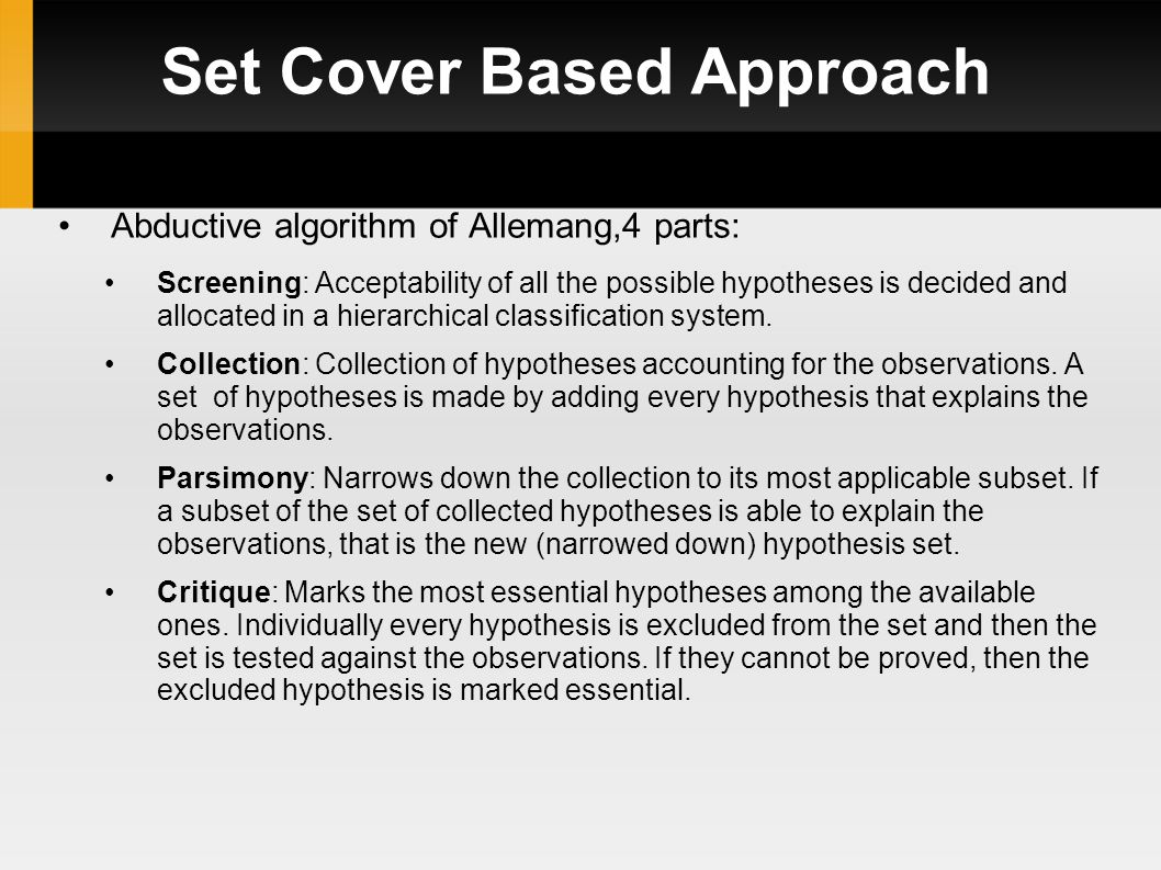 Set Cover Based Approach Example: Consider a theory T consisting of the following propositions: (1) ∀ x(bird(x) ∧ ~ ab(x) ﬤ flies(x)) (2) ∀ x(ufo(x) ﬤ flies(x)) (3) ∀ x(penguin(x) V ostrich(x) ﬤ ab(x)) (4) ∀ x(songbird(x) ﬤ bird(x)) (5) ∀ x(songbird(x) ﬤ eats insects(x)) (6) ∀ x(frog(x) ﬤ eats_insects(x)) (7) ∀ x(frog(x) ﬤ green(x) croaks(x)) (8) ∀ x(frog(x) ﬤ ab(x))