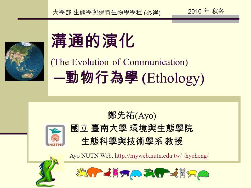 溝通的演化 (The Evolution of Communication) ─ 動物行為學 (Ethology) 鄭先祐 (Ayo) 國立 臺南大學 環境與生態學院 生態科學與技術學系 教授 Ayo NUTN Web: http://myweb.nutn.edu.tw/~hycheng/http: