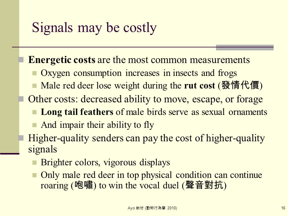 Ayo 教材 ( 動物行為學 2010) 16 Signals may be costly Energetic costs are the most common measurements Oxygen consumption increases in insects and frogs Male