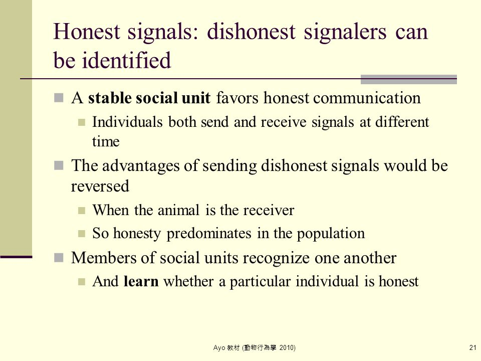 Ayo 教材 ( 動物行為學 2010) 21 Honest signals: dishonest signalers can be identified A stable social unit favors honest communication Individuals both send a