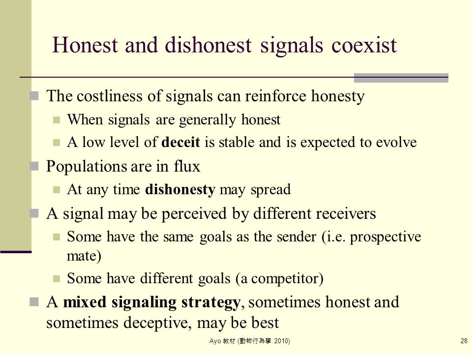 Ayo 教材 ( 動物行為學 2010) 28 Honest and dishonest signals coexist The costliness of signals can reinforce honesty When signals are generally honest A low l