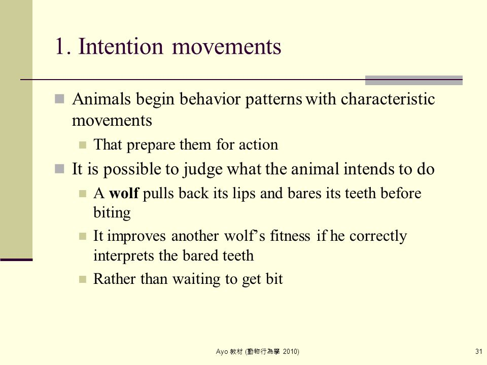 Ayo 教材 ( 動物行為學 2010) 31 1. Intention movements Animals begin behavior patterns with characteristic movements That prepare them for action It is possib