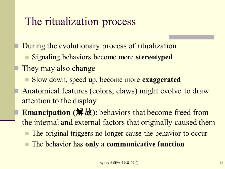 Ayo 教材 ( 動物行為學 2010) 44 The ritualization process During the evolutionary process of ritualization Signaling behaviors become more stereotyped They ma