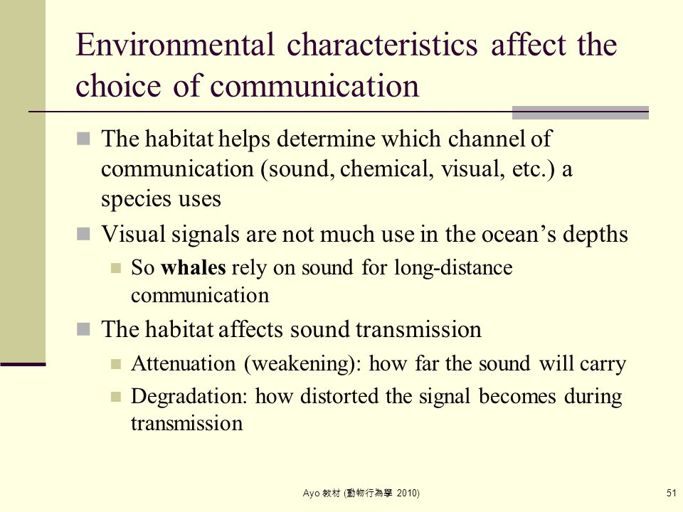 Ayo 教材 ( 動物行為學 2010) 51 Environmental characteristics affect the choice of communication The habitat helps determine which channel of communication (s