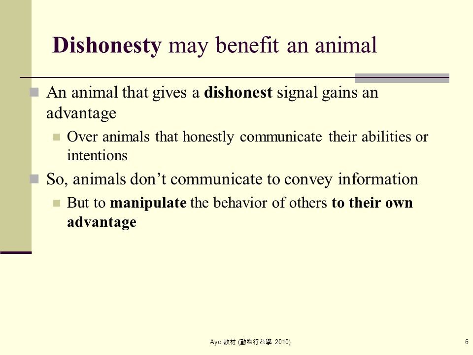 Ayo 教材 ( 動物行為學 2010) 6 Dishonesty may benefit an animal An animal that gives a dishonest signal gains an advantage Over animals that honestly communic