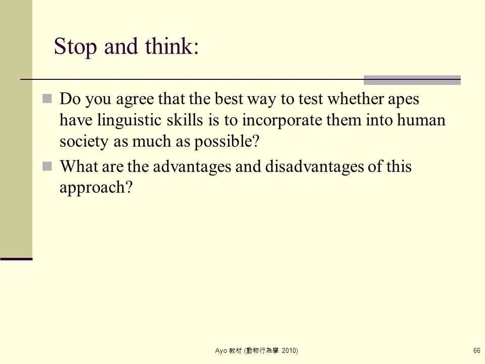 Ayo 教材 ( 動物行為學 2010) 66 Stop and think: Do you agree that the best way to test whether apes have linguistic skills is to incorporate them into human s