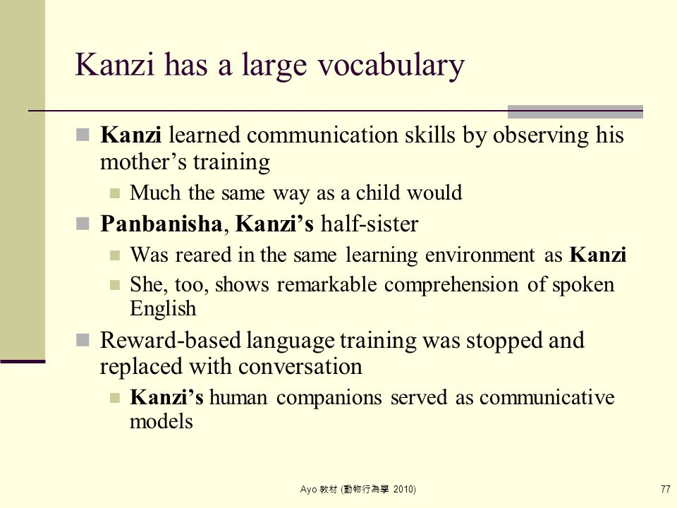Ayo 教材 ( 動物行為學 2010) 77 Kanzi has a large vocabulary Kanzi learned communication skills by observing his mother's training Much the same way as a chil