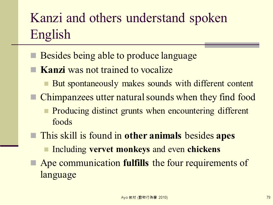 Ayo 教材 ( 動物行為學 2010) 79 Kanzi and others understand spoken English Besides being able to produce language Kanzi was not trained to vocalize But sponta
