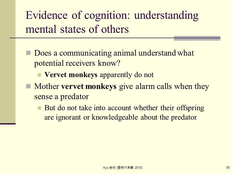Ayo 教材 ( 動物行為學 2010) 85 Evidence of cognition: understanding mental states of others Does a communicating animal understand what potential receivers k