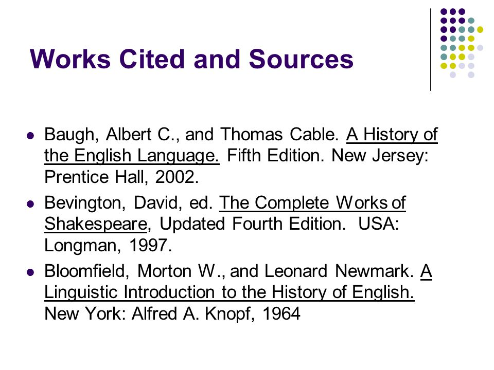 Works Cited and Sources Baugh, Albert C., and Thomas Cable. A History of the English Language. Fifth Edition. New Jersey: Prentice Hall, 2002. Bevingt