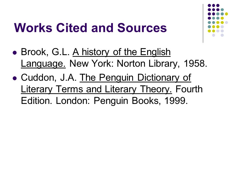 Works Cited and Sources Brook, G.L. A history of the English Language. New York: Norton Library, 1958. Cuddon, J.A. The Penguin Dictionary of Literary