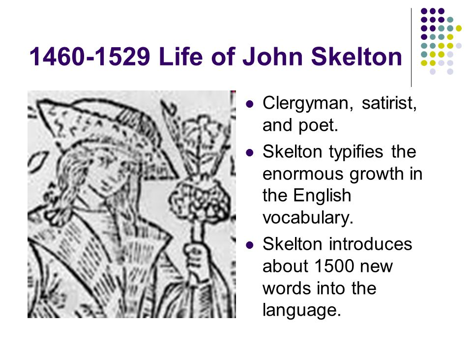 1460-1529 Life of John Skelton Clergyman, satirist, and poet. Skelton typifies the enormous growth in the English vocabulary. Skelton introduces about