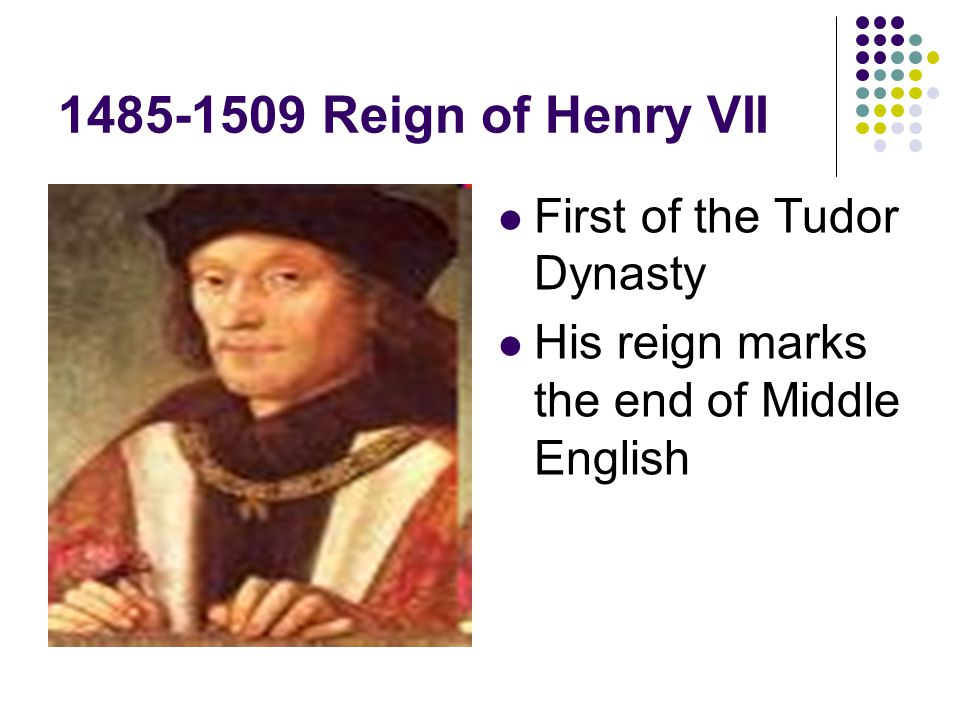 1485-1509 Reign of Henry VII First of the Tudor Dynasty His reign marks the end of Middle English