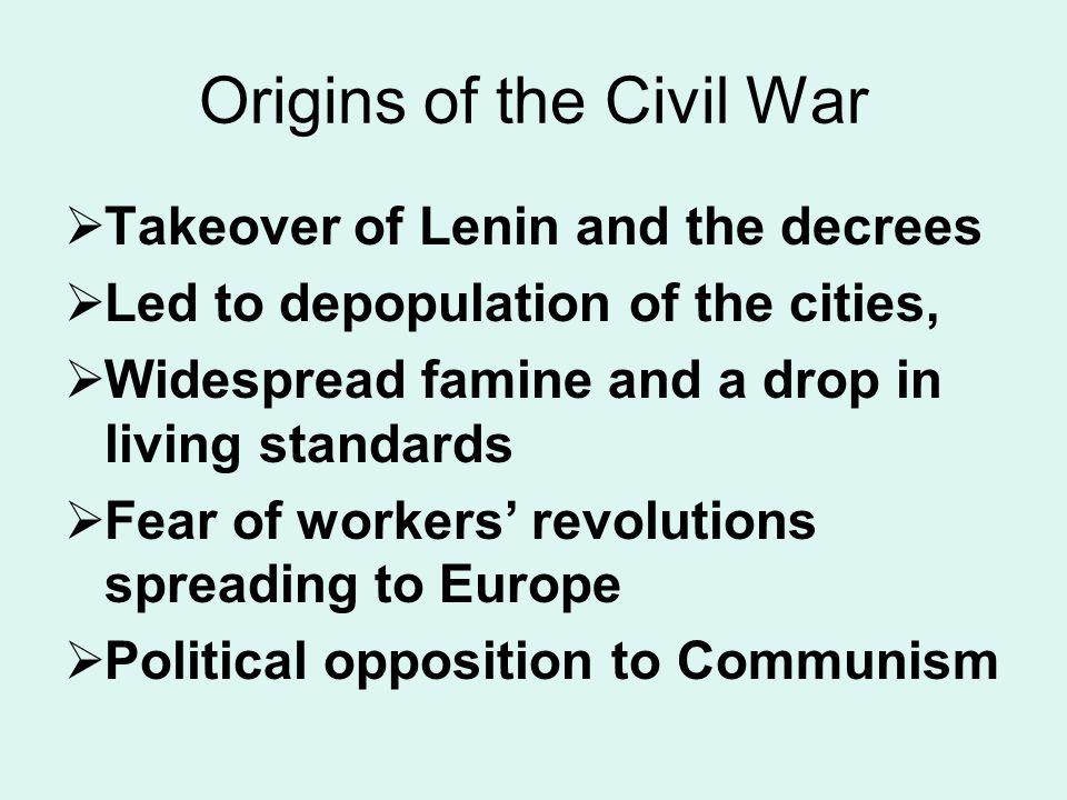 Origins of the Civil War  Takeover of Lenin and the decrees  Led to depopulation of the cities,  Widespread famine and a drop in living standards  Fear of workers' revolutions spreading to Europe  Political opposition to Communism