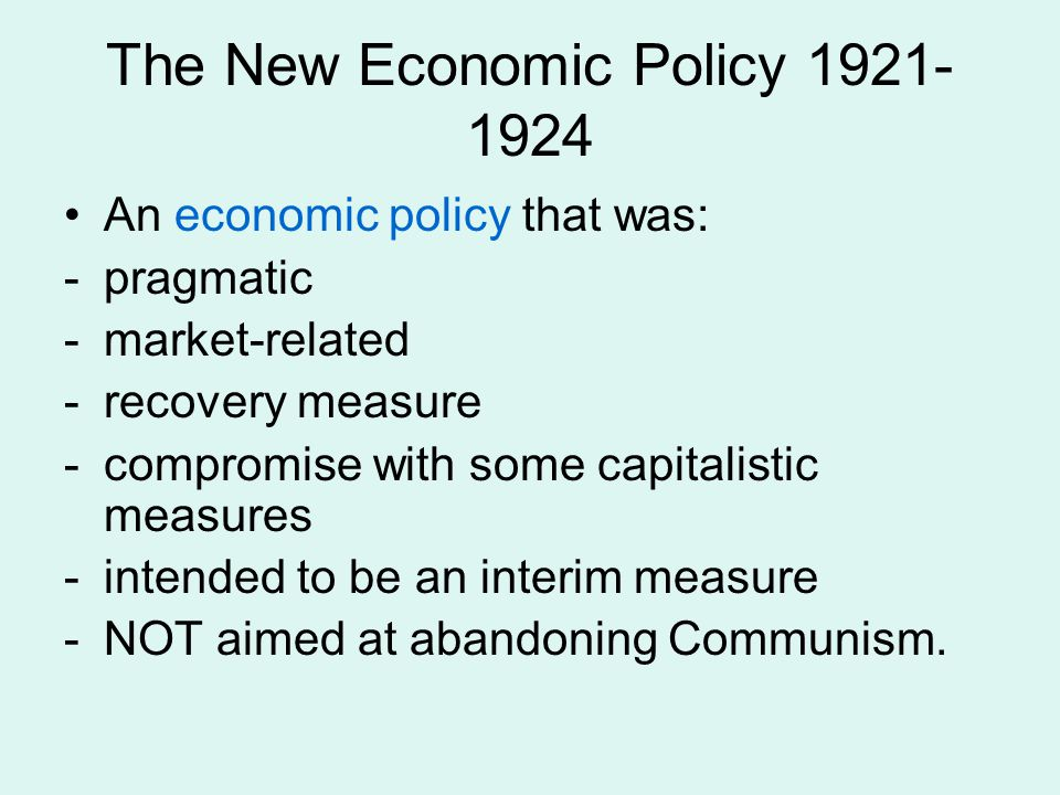 The New Economic Policy 1921- 1924 An economic policy that was: -pragmatic -market-related -recovery measure -compromise with some capitalistic measures -intended to be an interim measure -NOT aimed at abandoning Communism.