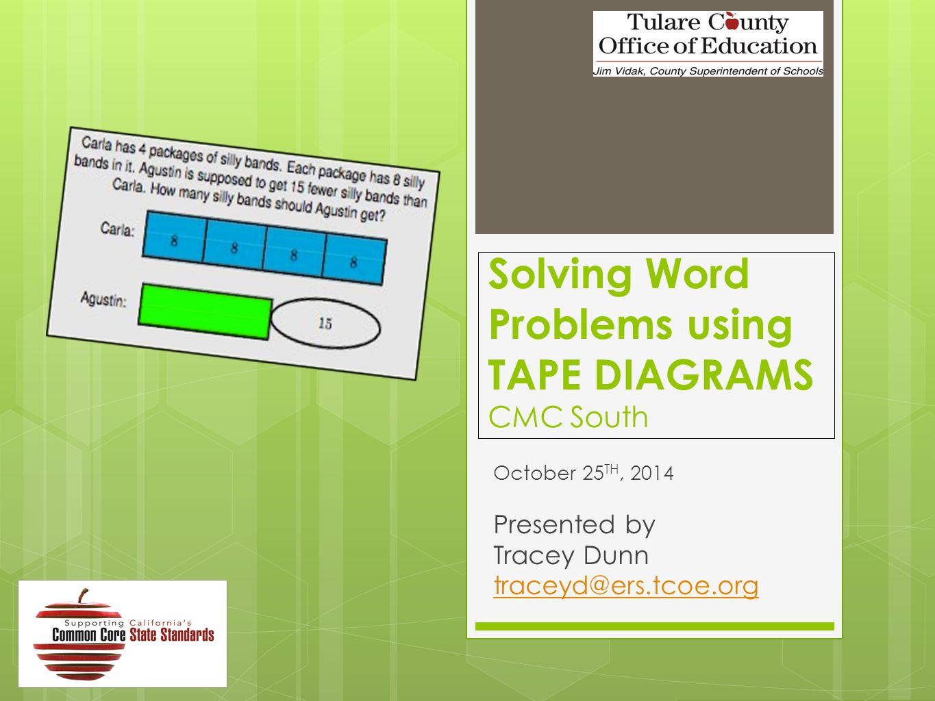 Solving Word Problems using TAPE DIAGRAMS CMC South October 25 TH, 2014 Presented by Tracey Dunn traceyd@ers.tcoe.org