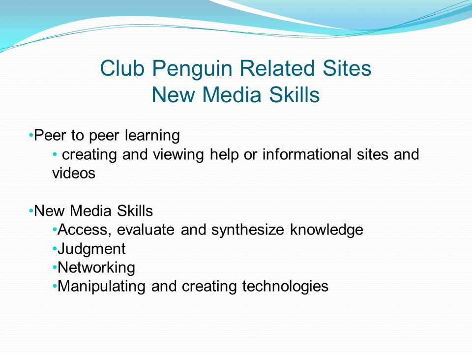 Club Penguin Related Sites New Media Skills Peer to peer learning creating and viewing help or informational sites and videos New Media Skills Access, evaluate and synthesize knowledge Judgment Networking Manipulating and creating technologies