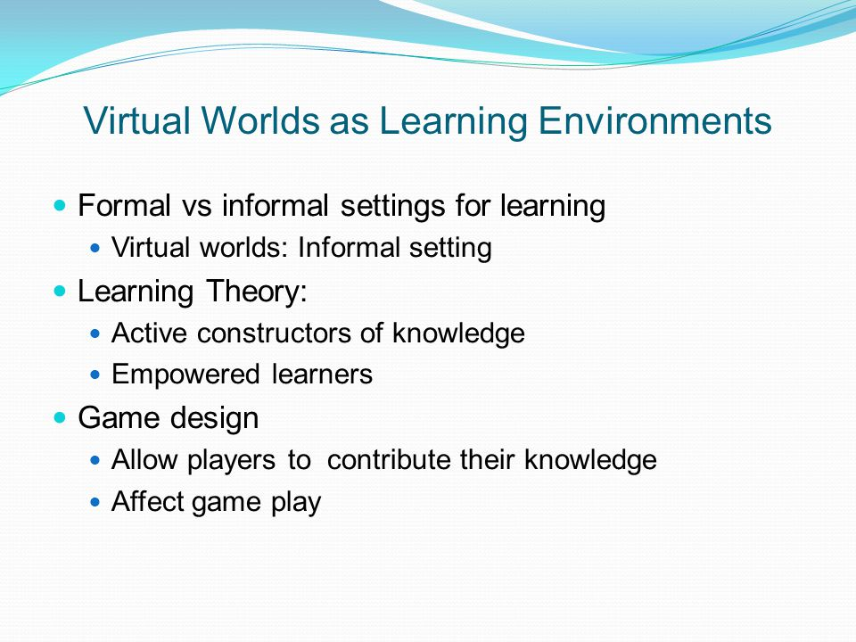 Virtual Worlds as Learning Environments Formal vs informal settings for learning Virtual worlds: Informal setting Learning Theory: Active constructors of knowledge Empowered learners Game design Allow players to contribute their knowledge Affect game play