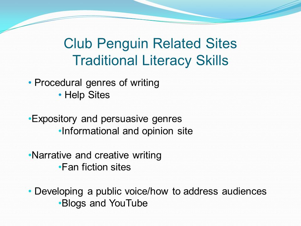 Club Penguin Related Sites Traditional Literacy Skills Procedural genres of writing Help Sites Expository and persuasive genres Informational and opinion site Narrative and creative writing Fan fiction sites Developing a public voice/how to address audiences Blogs and YouTube
