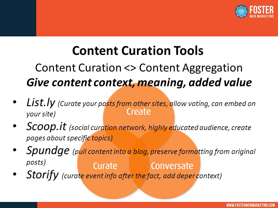 Content Curation Tools Content Curation <> Content Aggregation Give content context, meaning, added value List.ly (Curate your posts from other sites, allow voting, can embed on your site) Scoop.it (social curation network, highly educated audience, create pages about specific topics) Spundge (pull content into a blog, preserve formatting from original posts) Storify (curate event info after the fact, add deper context)