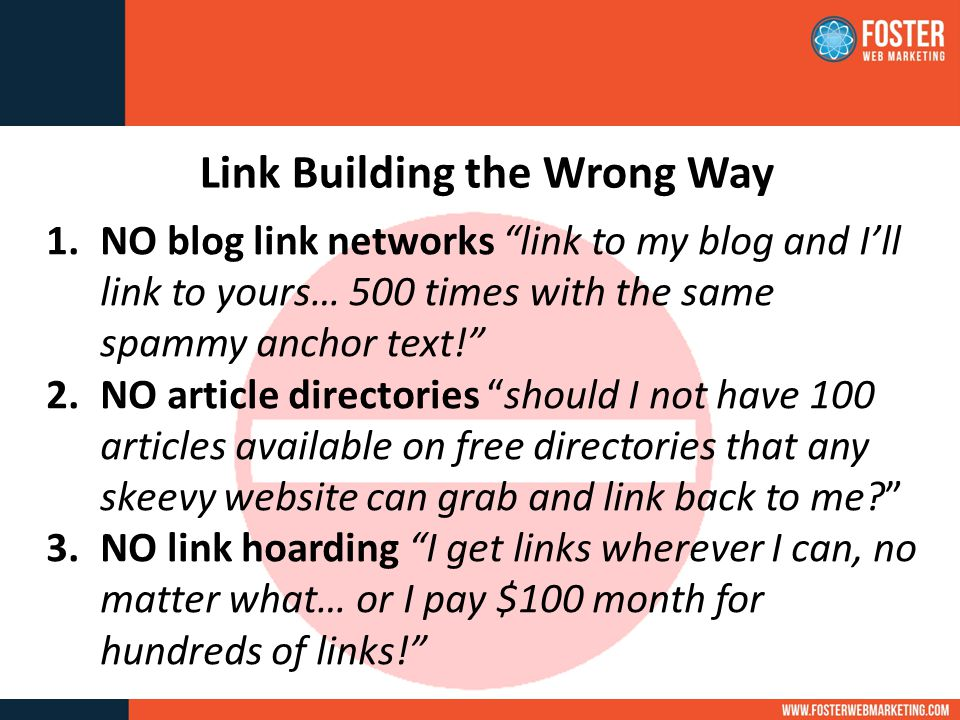 Link Building the Wrong Way 1.NO blog link networks link to my blog and I'll link to yours… 500 times with the same spammy anchor text! 2.NO article directories should I not have 100 articles available on free directories that any skeevy website can grab and link back to me 3.NO link hoarding I get links wherever I can, no matter what… or I pay $100 month for hundreds of links!