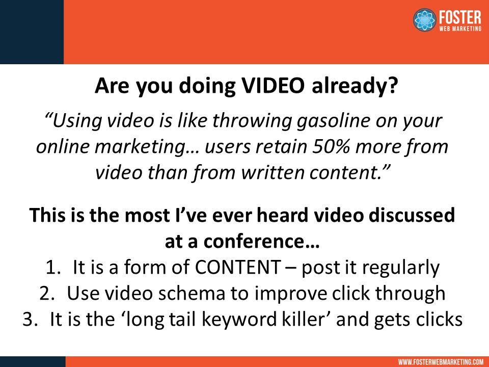 Using video is like throwing gasoline on your online marketing… users retain 50% more from video than from written content. This is the most I've ever heard video discussed at a conference… 1.It is a form of CONTENT – post it regularly 2.Use video schema to improve click through 3.It is the 'long tail keyword killer' and gets clicks Are you doing VIDEO already