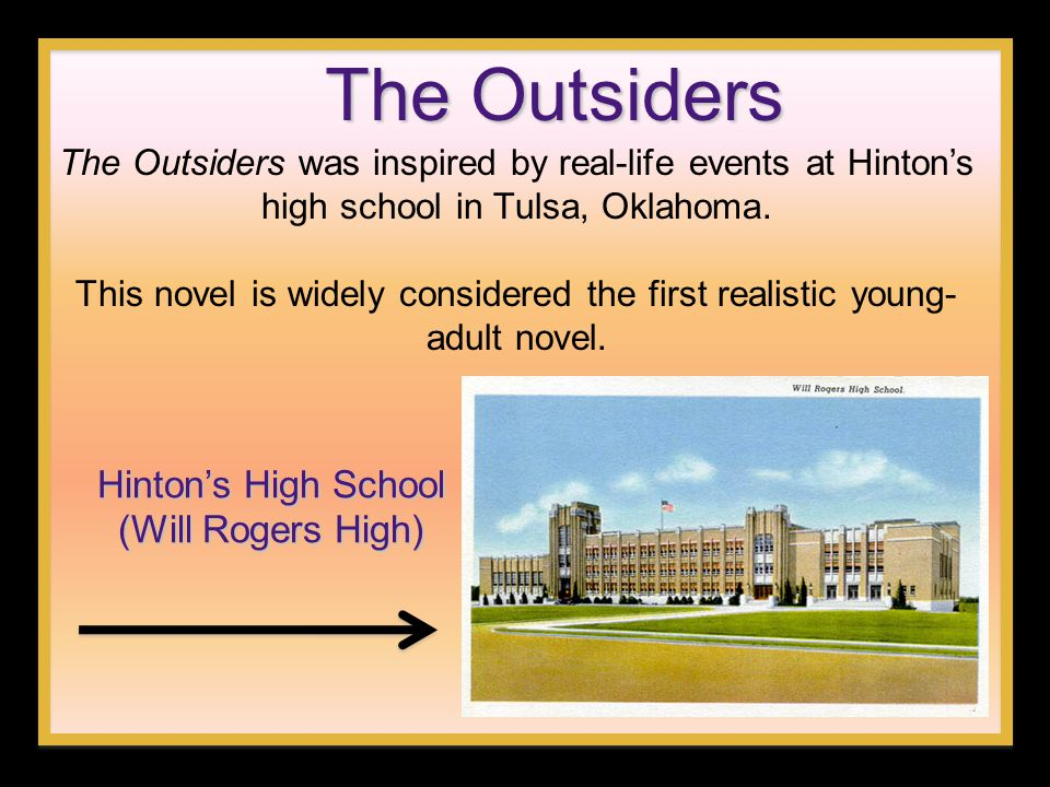 The Outsiders The Outsiders was inspired by real-life events at Hinton's high school in Tulsa, Oklahoma. This novel is widely considered the first rea
