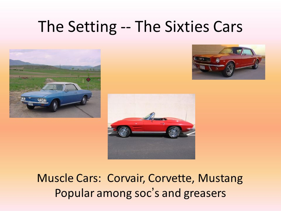 The Setting -- The Sixties Cars Muscle Cars: Corvair, Corvette, Mustang Popular among soc's and greasers