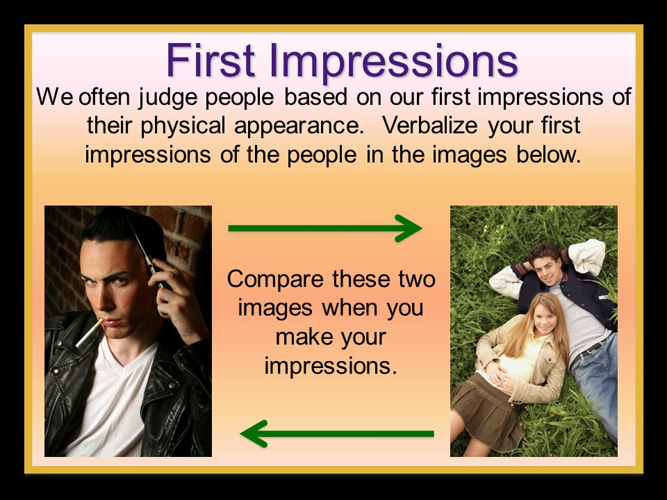 First Impressions We often judge people based on our first impressions of their physical appearance. Verbalize your first impressions of the people in