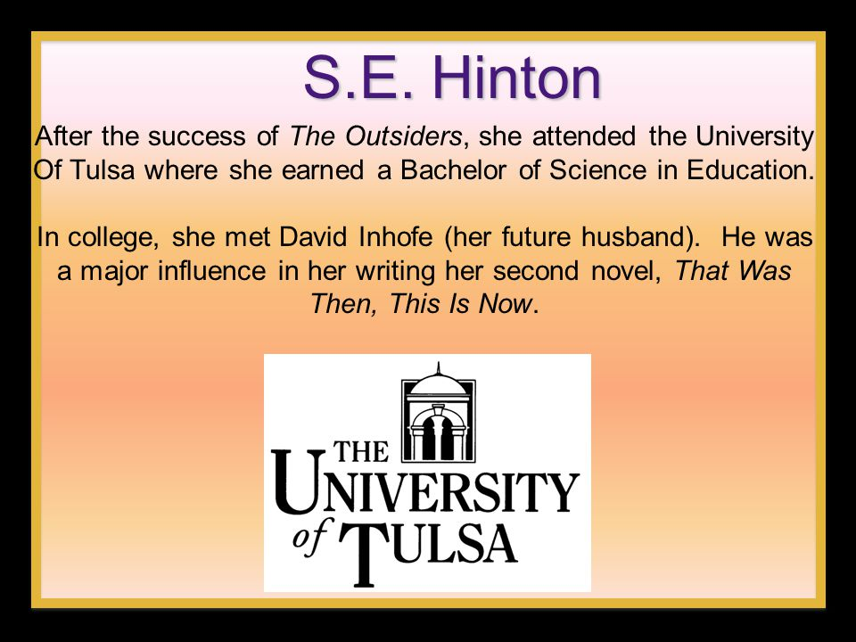 S.E. Hinton After the success of The Outsiders, she attended the University Of Tulsa where she earned a Bachelor of Science in Education. In college,