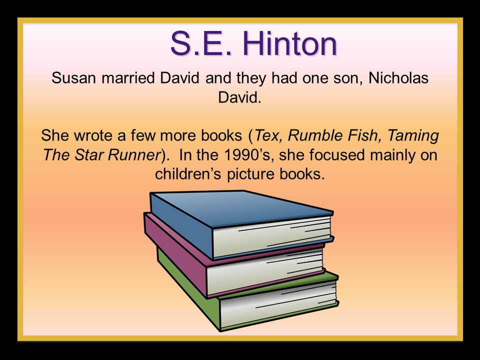 S.E. Hinton Susan married David and they had one son, Nicholas David. She wrote a few more books (Tex, Rumble Fish, Taming The Star Runner). In the 19