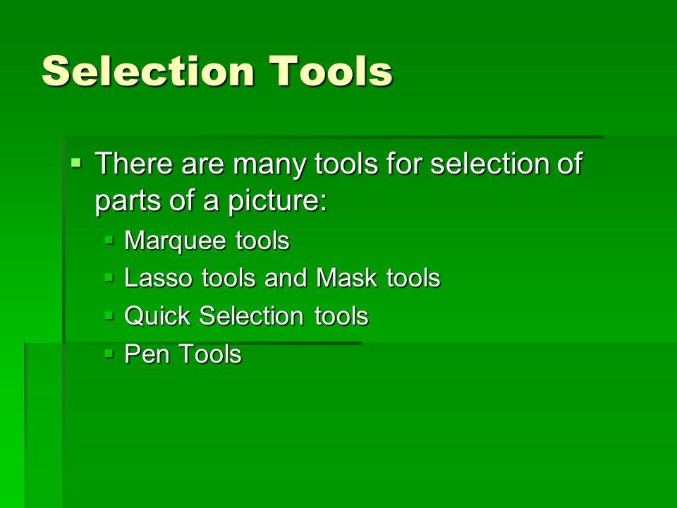 Selection Tools  There are many tools for selection of parts of a picture:  Marquee tools  Lasso tools and Mask tools  Quick Selection tools  Pen Tools