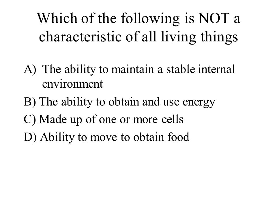 Which of the following is NOT a characteristic of all living things A)The ability to maintain a stable internal environment B) The ability to obtain and use energy C) Made up of one or more cells D) Ability to move to obtain food