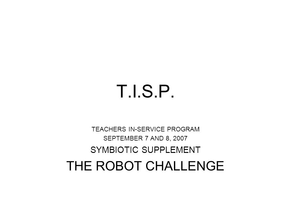 T.I.S.P. TEACHERS IN-SERVICE PROGRAM SEPTEMBER 7 AND 8, 2007 SYMBIOTIC SUPPLEMENT THE ROBOT CHALLENGE