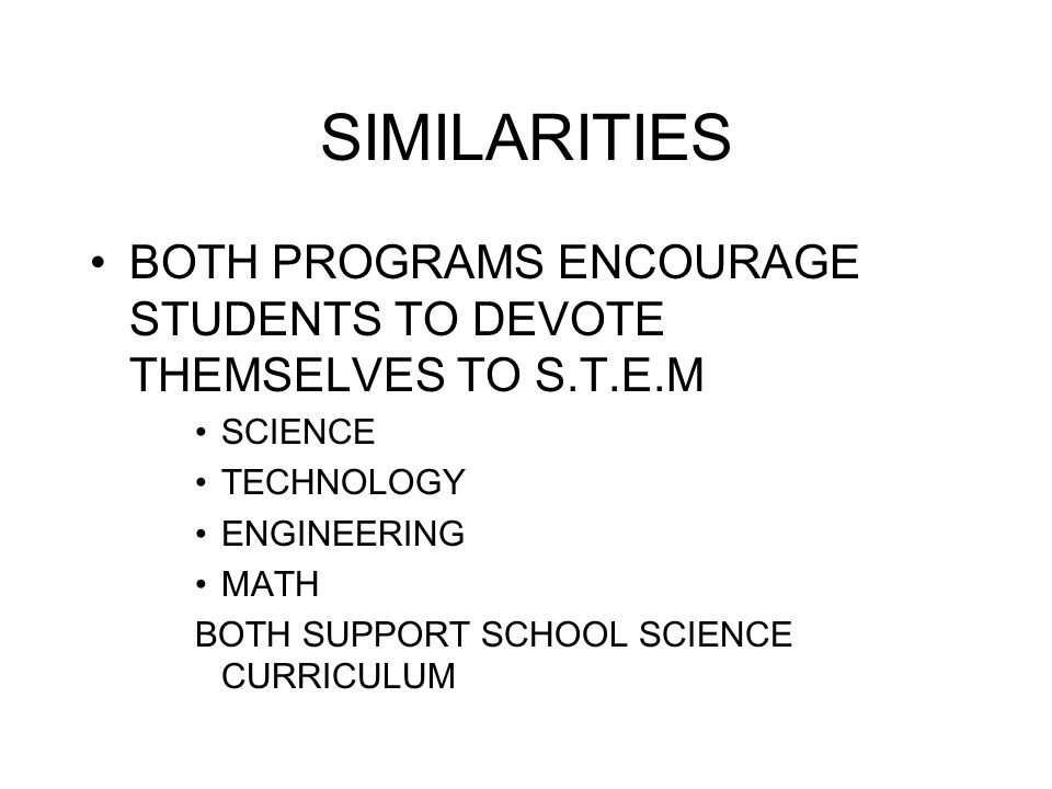 SIMILARITIES BOTH PROGRAMS ENCOURAGE STUDENTS TO DEVOTE THEMSELVES TO S.T.E.M SCIENCE TECHNOLOGY ENGINEERING MATH BOTH SUPPORT SCHOOL SCIENCE CURRICULUM